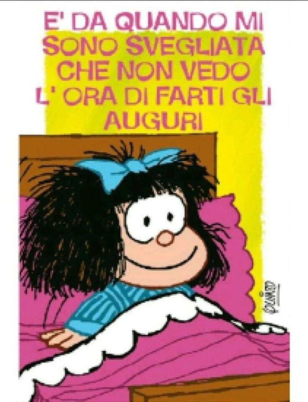E' da quando mi sono svegliata che non vedo l'ora di farti gli auguri! (Mafalda)