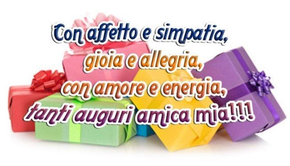 Con affetto e simpatia, gioia ed allegria, con amore e energia, tanti auguri amica mia!