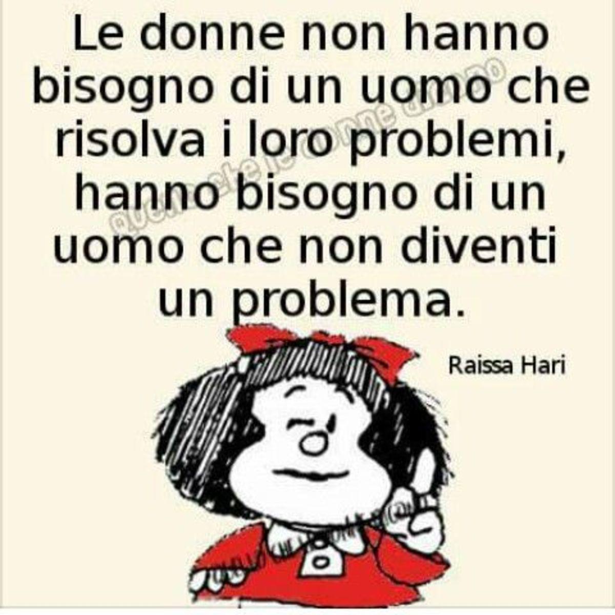 Le donne non hanno bisogno di un uomo che risolva i loro problemi, hanno bisogno di un uomo che non diventi un problema. (Mafalda)