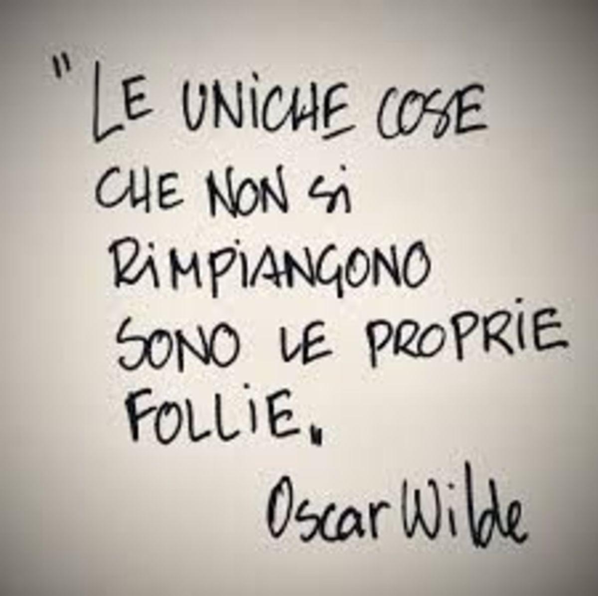 """""""Le uniche cose che non si rimpiangono sono le proprie follie."""" Oscar Wilde"""
