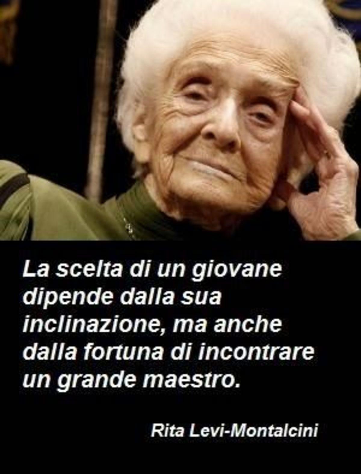 La scelta di un giovane dipende dalla sua inclinazione, ma anche dalla fortuna di incontrare un grande maestro. Rita Levi Montalcini