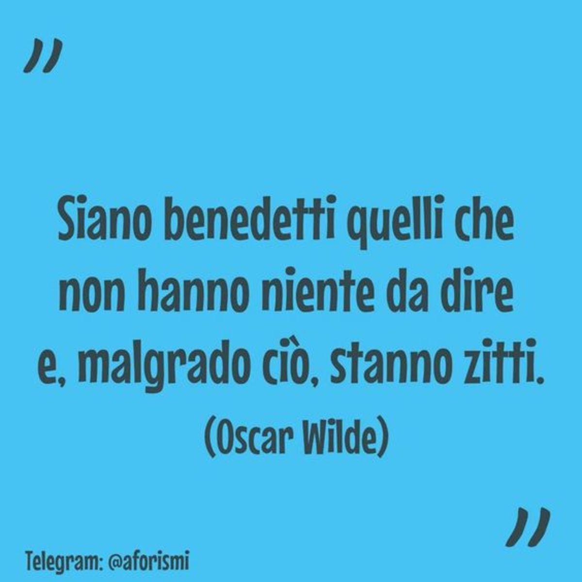 """""""Siano benedetti quelli che non hanno niente da dire e, malgrado ci, stanno zitti."""" Oscar Wilde"""
