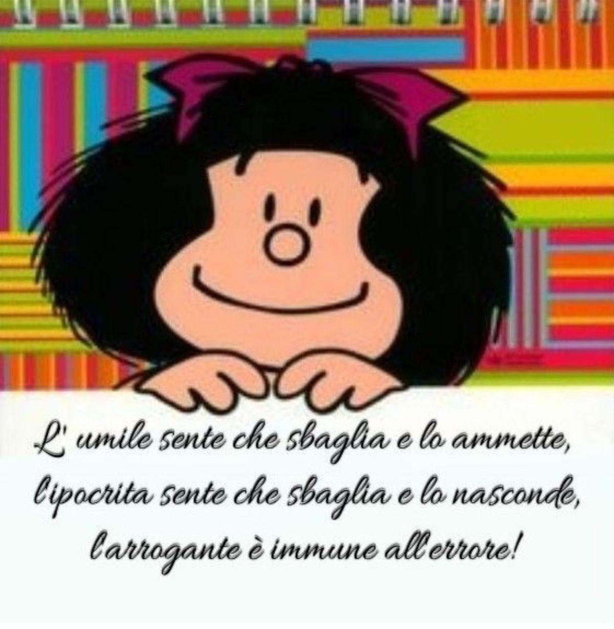L'umile sente che sbaglia e lo ammette, l'ipocrita sente che sbaglia e lo nasconde, l'arrogante è immune all'errore. (Mafalda)