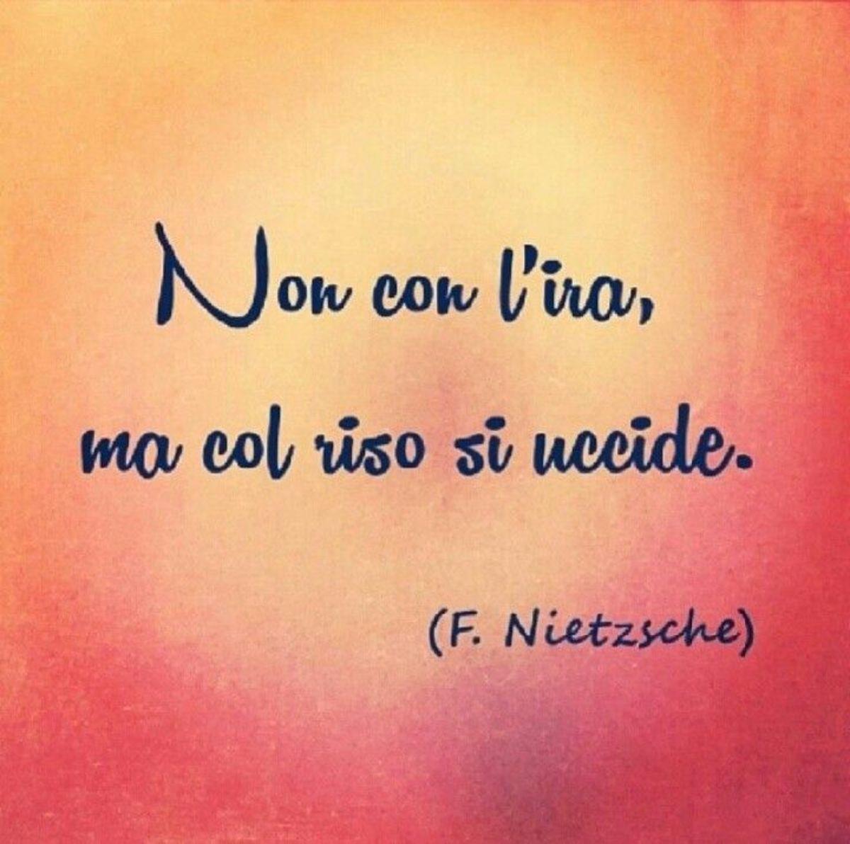 Non con l'ira, ma col riso si uccide. F. Nietzsche