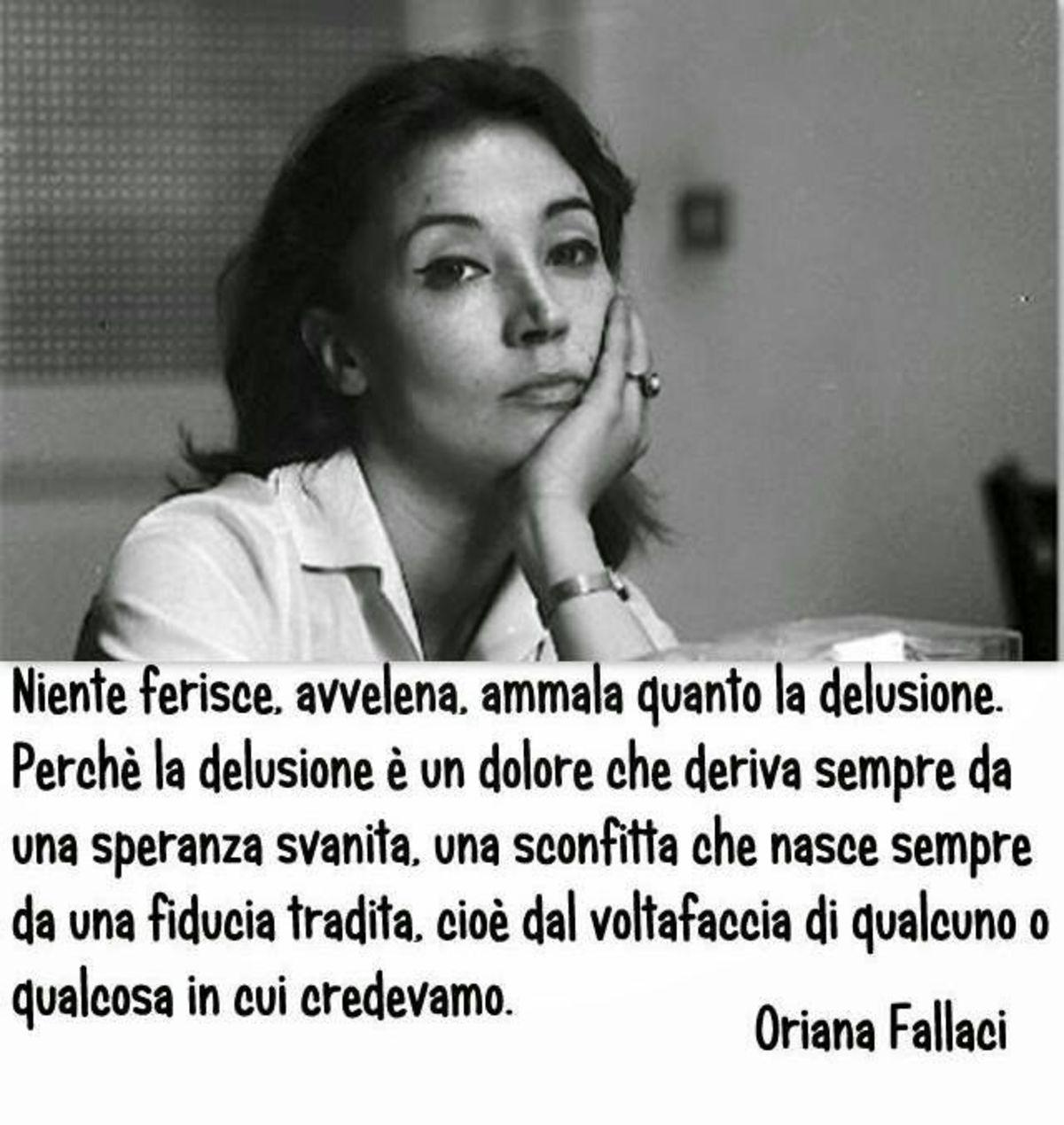 Niente ferisce, avvelena e ammala quanto la delusione. Oriana Fallaci