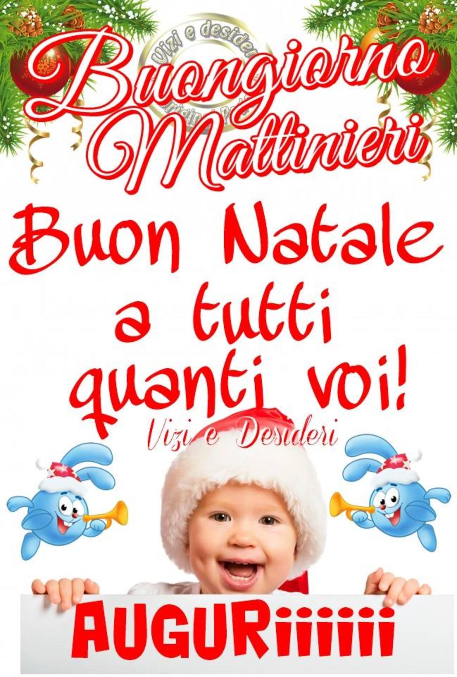Buongiorno Mattinieri Buon Natale a tutti quanti voi! AUGURIIIII