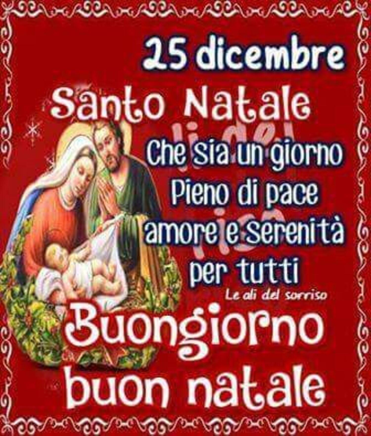 25 Dicembre Santo Natale che sia un giorno pieno di pace, amore e serenità per tutti. Buongiorno Buon Natale