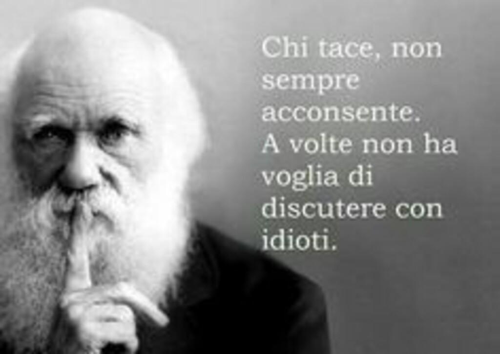 Chi tace non sempre acconsente,. A volte non ha voglia di discutere con ignoranti.