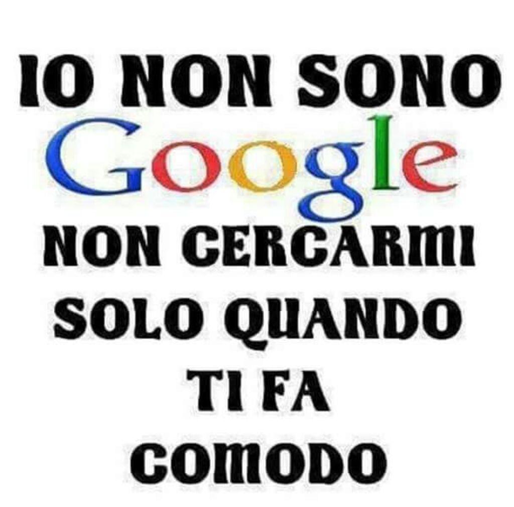 Io non sono Google: non cercarmi solo quando ti fa comodo!