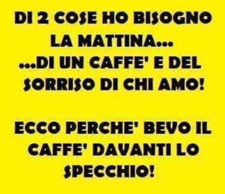 Di 2 cose ho bisogno la mattina... di un caffè e del sorriso di chi amo! Ecco perchè bevo il caffè davanti allo specchio!