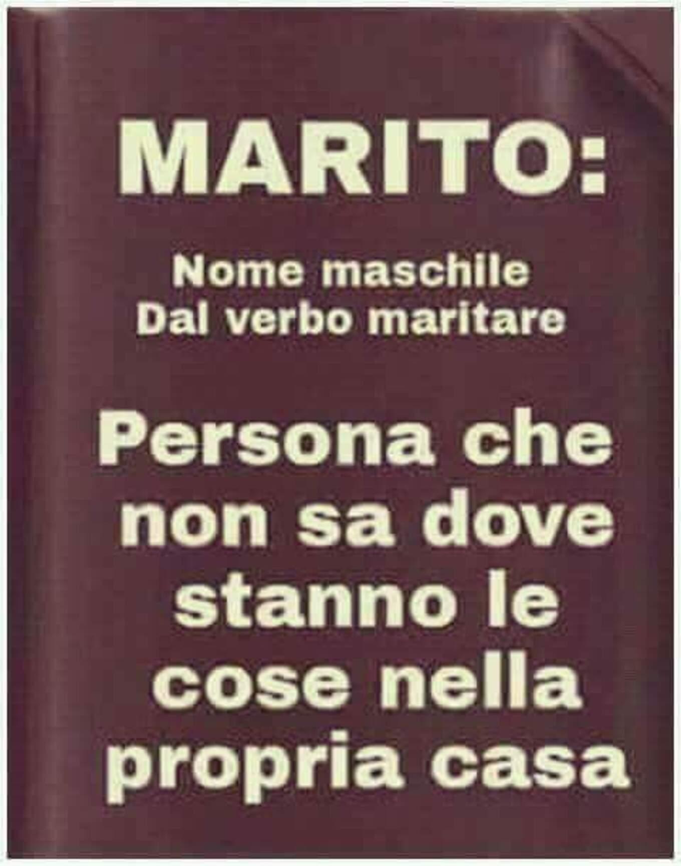 MARITO: Voce maschile dal verbo maritare. Persona che non sa dove stanno le cose nella propria casa.