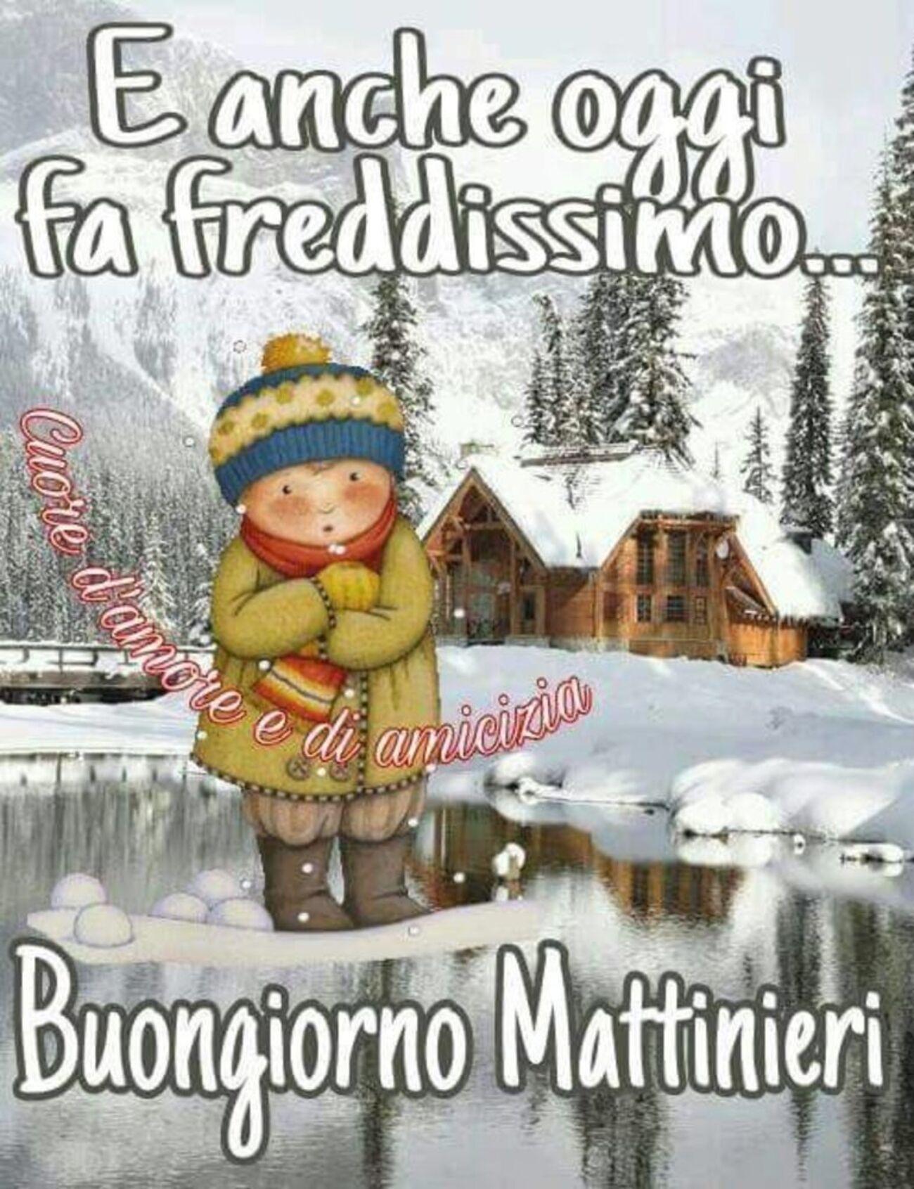 E anche oggi fa freddissimo... Buongiorno Mattinieri