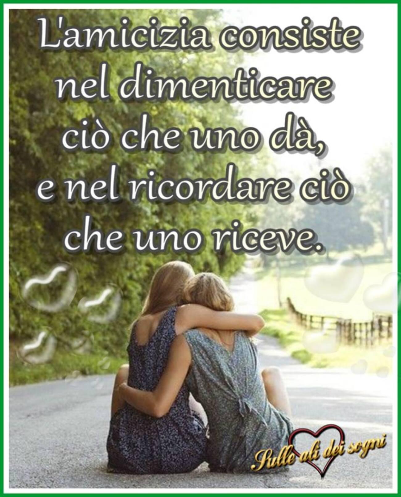 L'amicizia consiste nel dimenticare ciò che uno dà, e nel ricordare ciò che uno riceve.