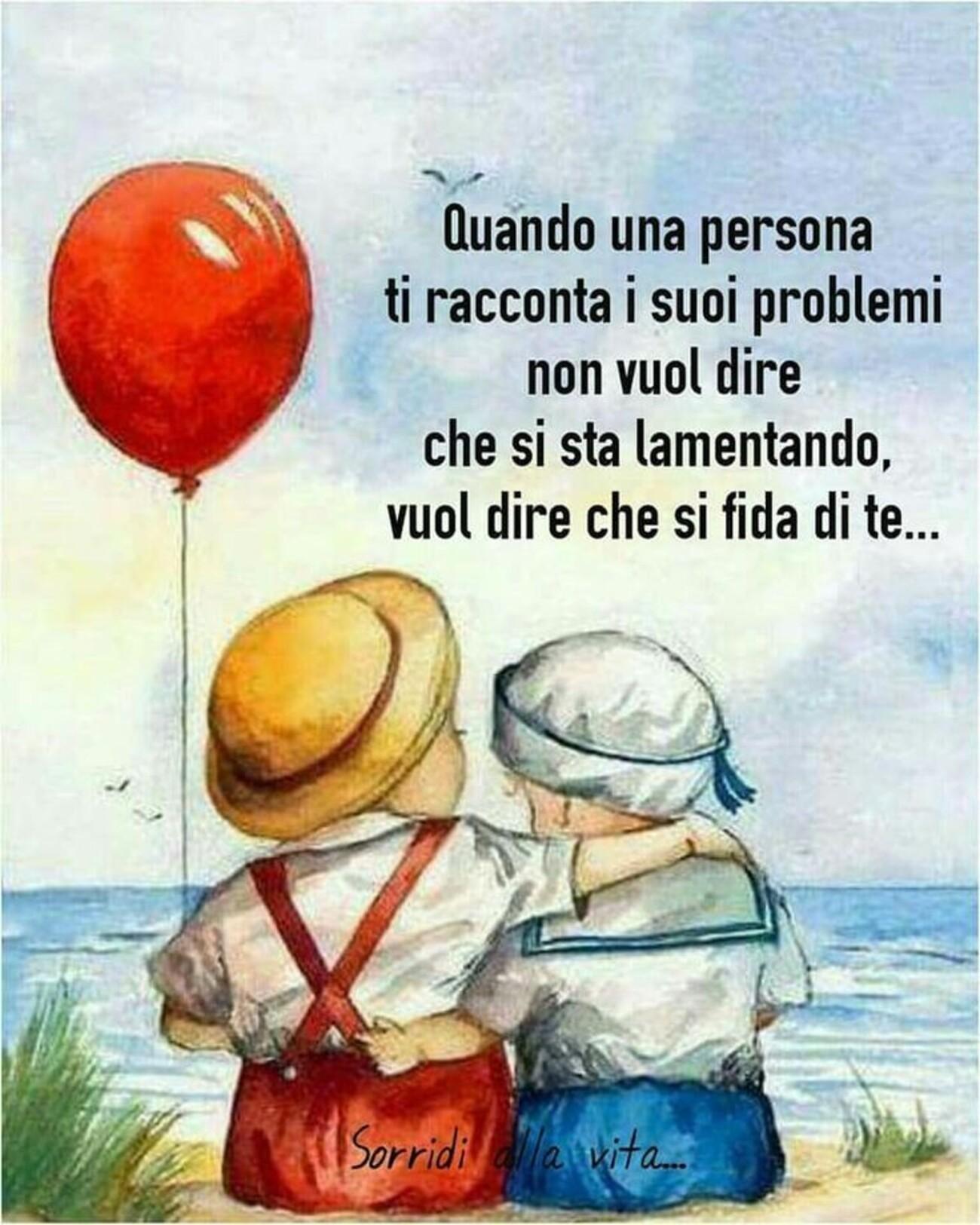 Quando una persona ti racconta i suoi problemi non vuol dire che si sta lamentando, vuol dire che si fida di te...