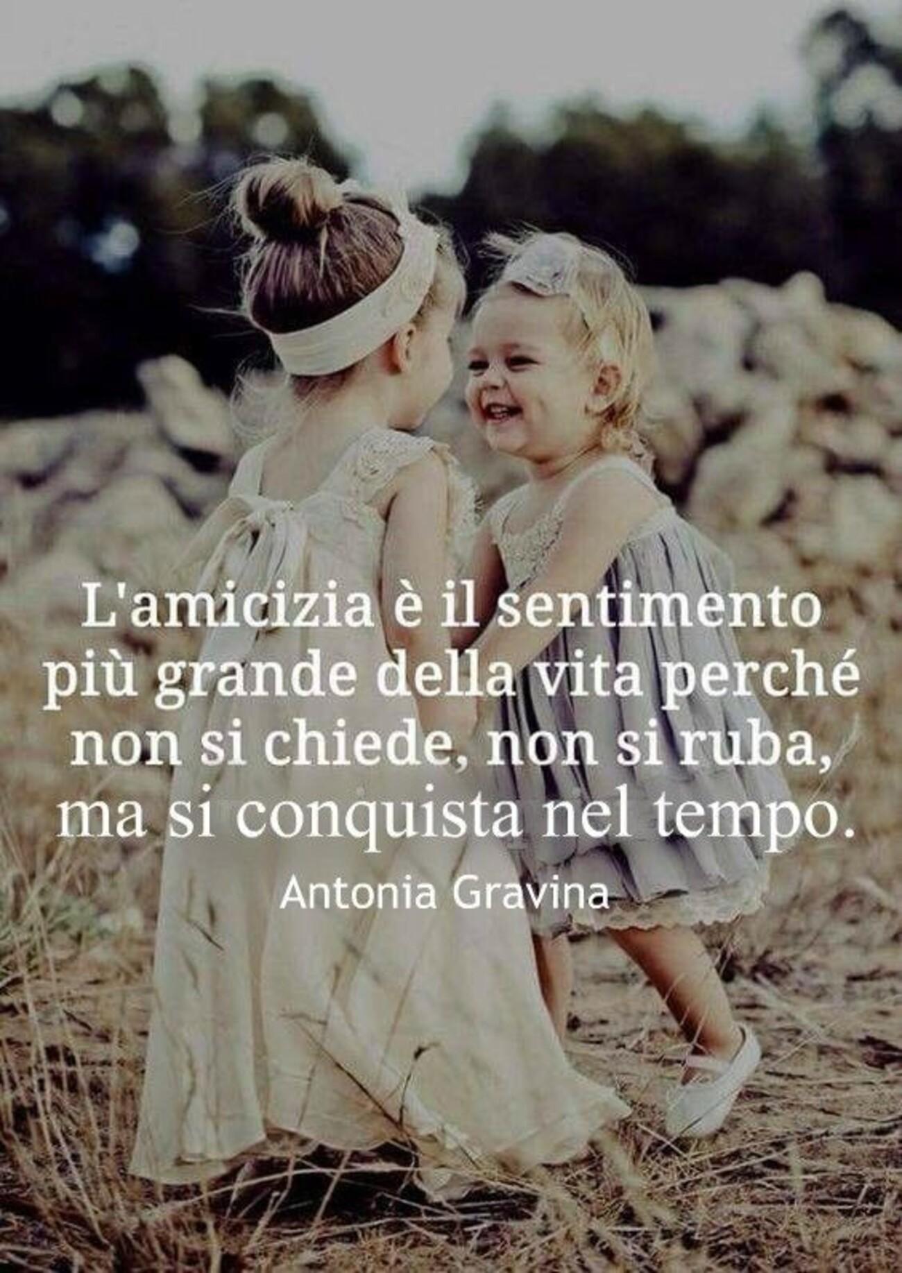 L'Amicizia è il sentimento più grande della vita perchè non si chiede, non si ruba, ma si conquista nel tempo.