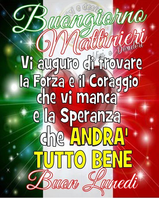 Buongiorno Mattinieri, vi auguro di trovare la Forza e il Coraggio che vi manca e la SPERANZA che ANDRA' TUTTO BENE. Buon Lunedì a Tutti