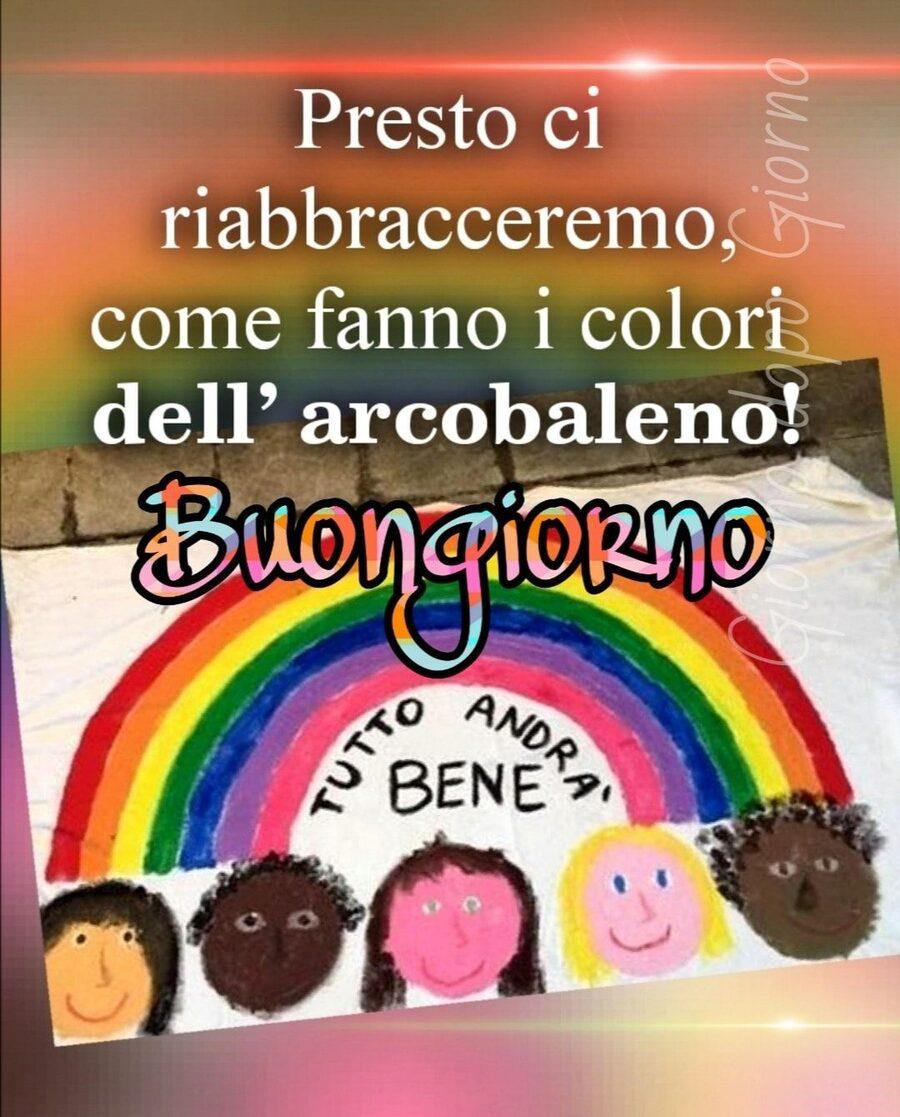 Presto ci riabbracceremo, come fanno i colori dell'arcobaleno! Buongiorno